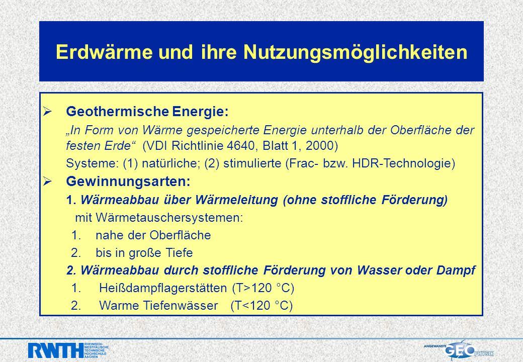 Erdwärme und ihre Nutzungsmöglichkeiten Geothermische Energie: In Form von Wärme gespeicherte Energie unterhalb der Oberfläche der festen Erde (VDI Richtlinie 4640, Blatt 1, 2000) Systeme: (1) natürliche; (2) stimulierte (Frac- bzw.