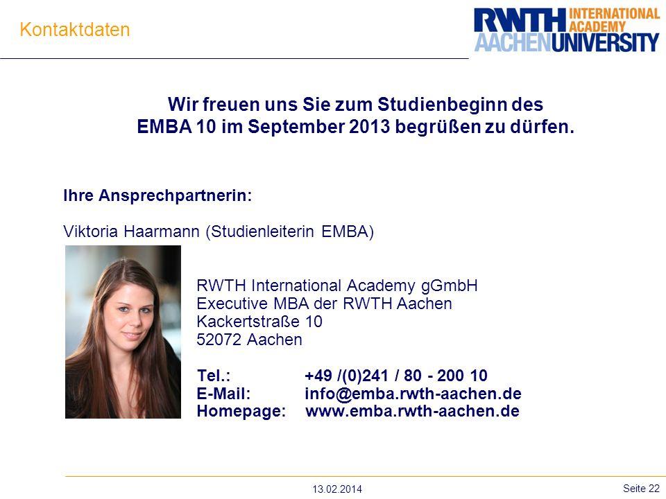 13.02.2014 Seite 22 Kontaktdaten Ihre Ansprechpartnerin: Viktoria Haarmann (Studienleiterin EMBA) RWTH International Academy gGmbH Executive MBA der RWTH Aachen Kackertstraße 10 52072 Aachen Tel.: +49 /(0)241 / 80 - 200 10 E-Mail: info@emba.rwth-aachen.de Homepage: www.emba.rwth-aachen.de Wir freuen uns Sie zum Studienbeginn des EMBA 10 im September 2013 begrüßen zu dürfen.