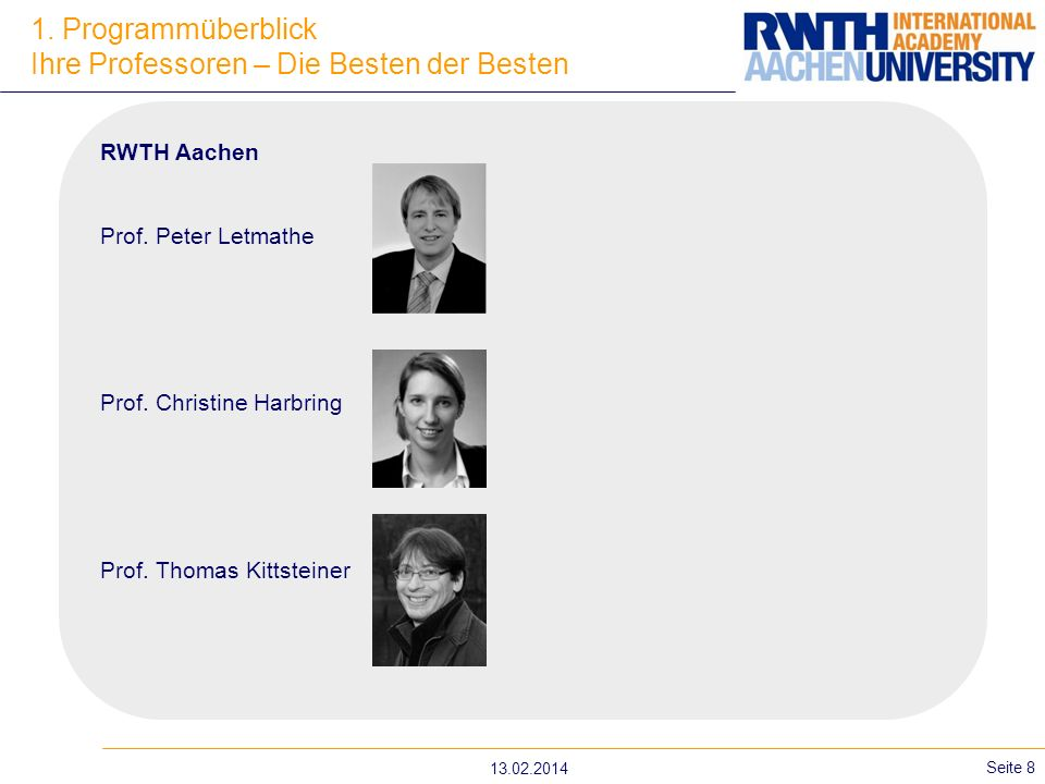 1. Programmüberblick Ihre Professoren – Die Besten der Besten 13.02.2014 Seite 8 RWTH Aachen Prof. Peter Letmathe Prof. Christine Harbring Prof. Thoma