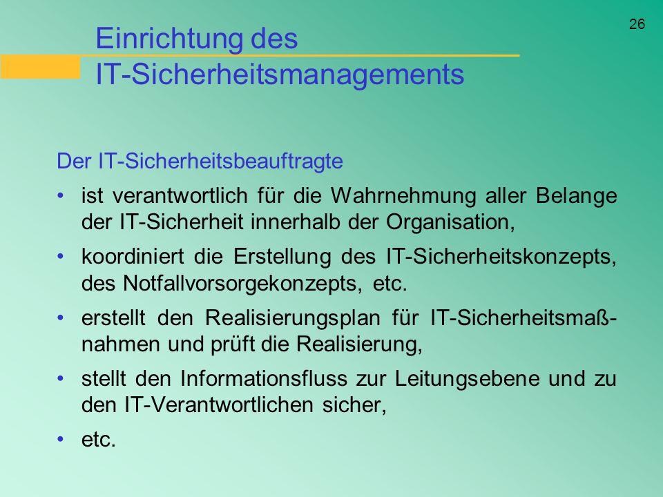 26 Einrichtung des IT-Sicherheitsmanagements Der IT-Sicherheitsbeauftragte ist verantwortlich für die Wahrnehmung aller Belange der IT-Sicherheit inne