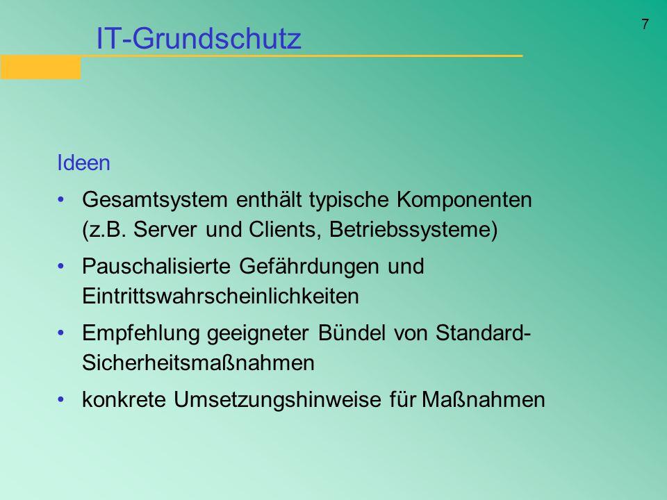 7 IT-Grundschutz Ideen Gesamtsystem enthält typische Komponenten (z.B. Server und Clients, Betriebssysteme) Pauschalisierte Gefährdungen und Eintritts