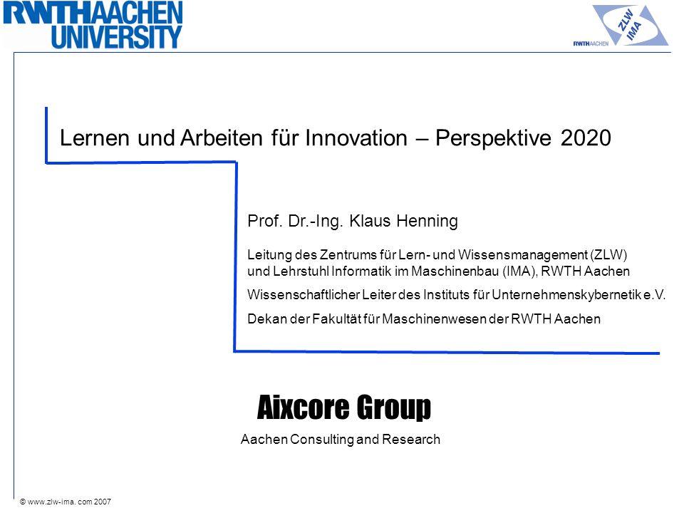 © www.zlw-ima. com 2007 Lernen und Arbeiten für Innovation – Perspektive 2020 Prof. Dr.-Ing. Klaus Henning Leitung des Zentrums für Lern- und Wissensm