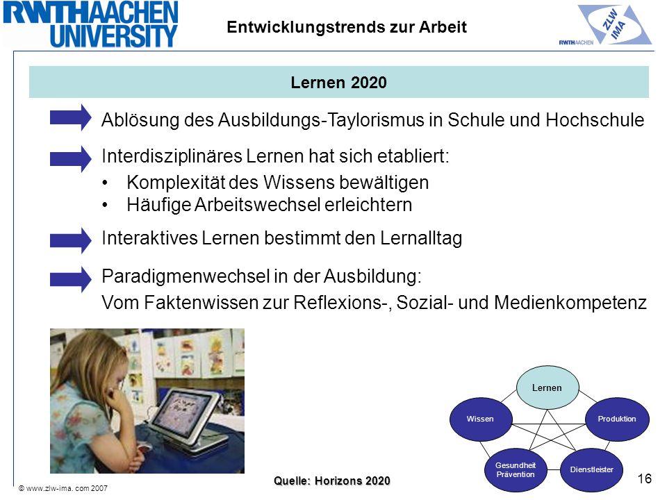 © www.zlw-ima. com 2007 16 Entwicklungstrends zur Arbeit Ablösung des Ausbildungs-Taylorismus in Schule und Hochschule Interdisziplinäres Lernen hat s