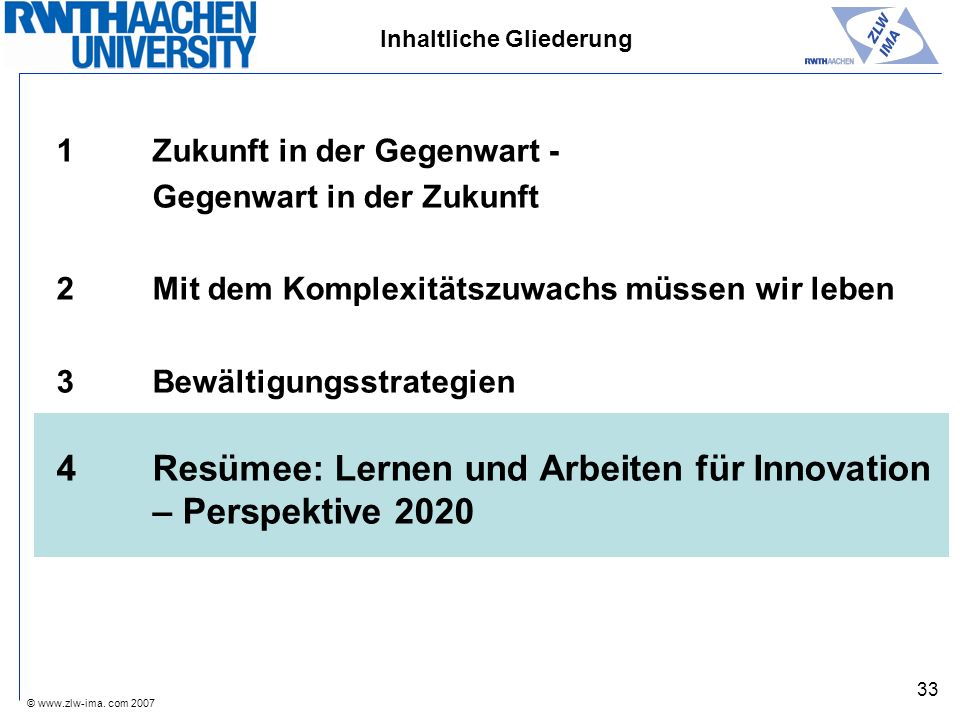 © www.zlw-ima. com 2007 33 Inhaltliche Gliederung 1Zukunft in der Gegenwart - Gegenwart in der Zukunft 2Mit dem Komplexitätszuwachs müssen wir leben 3