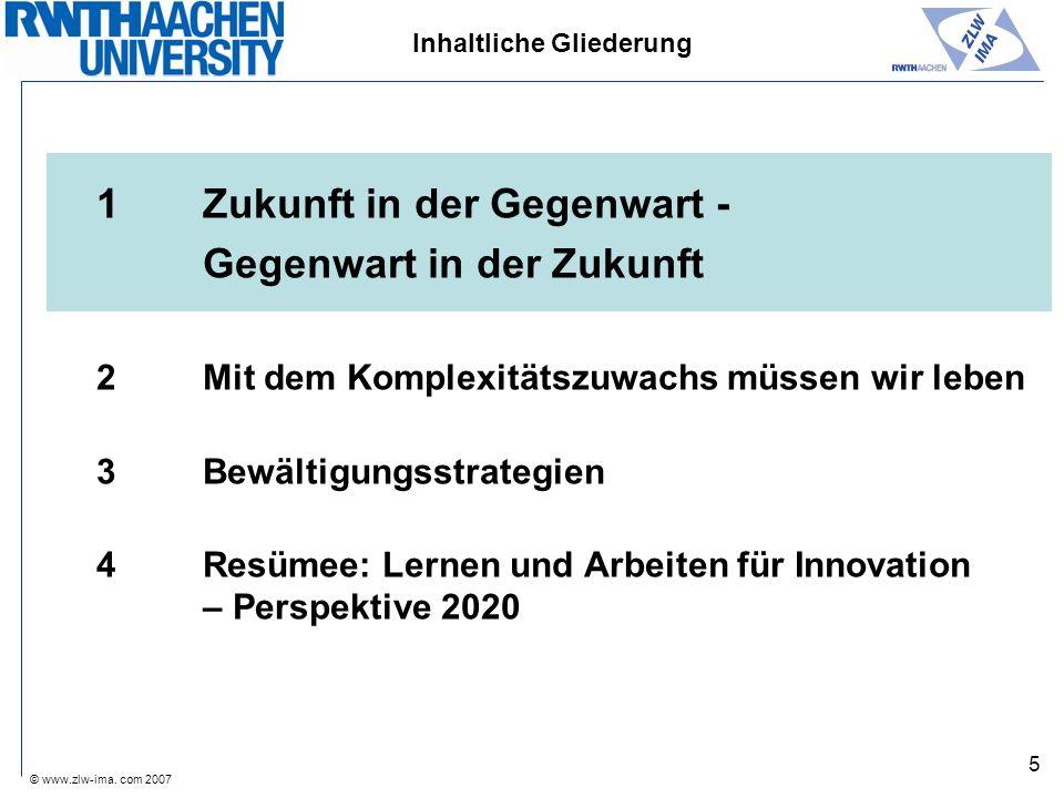 © www.zlw-ima. com 2007 5 Inhaltliche Gliederung 1Zukunft in der Gegenwart - Gegenwart in der Zukunft 2Mit dem Komplexitätszuwachs müssen wir leben 3B