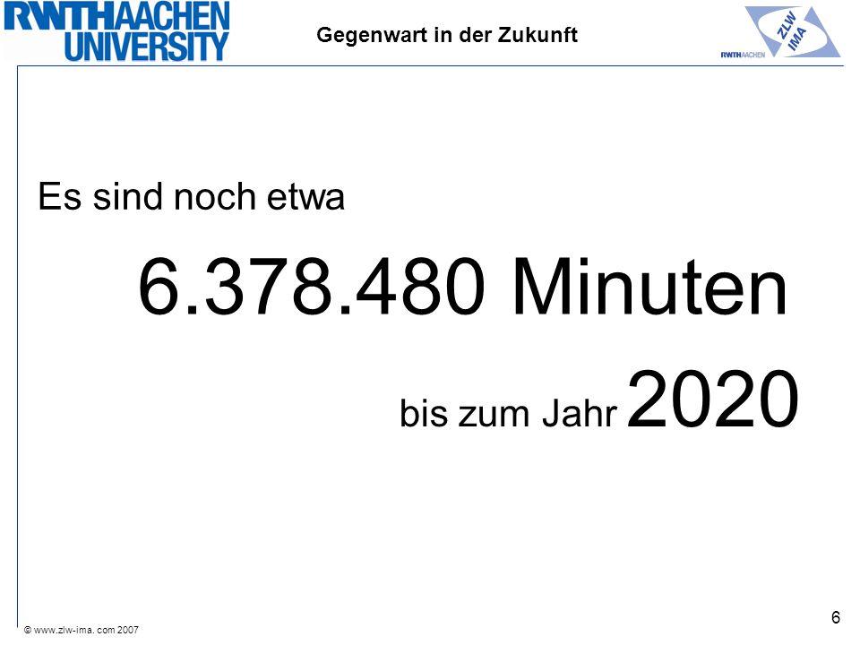 © www.zlw-ima. com 2007 6 Es sind noch etwa 6.378.480 Minuten bis zum Jahr 2020 Gegenwart in der Zukunft