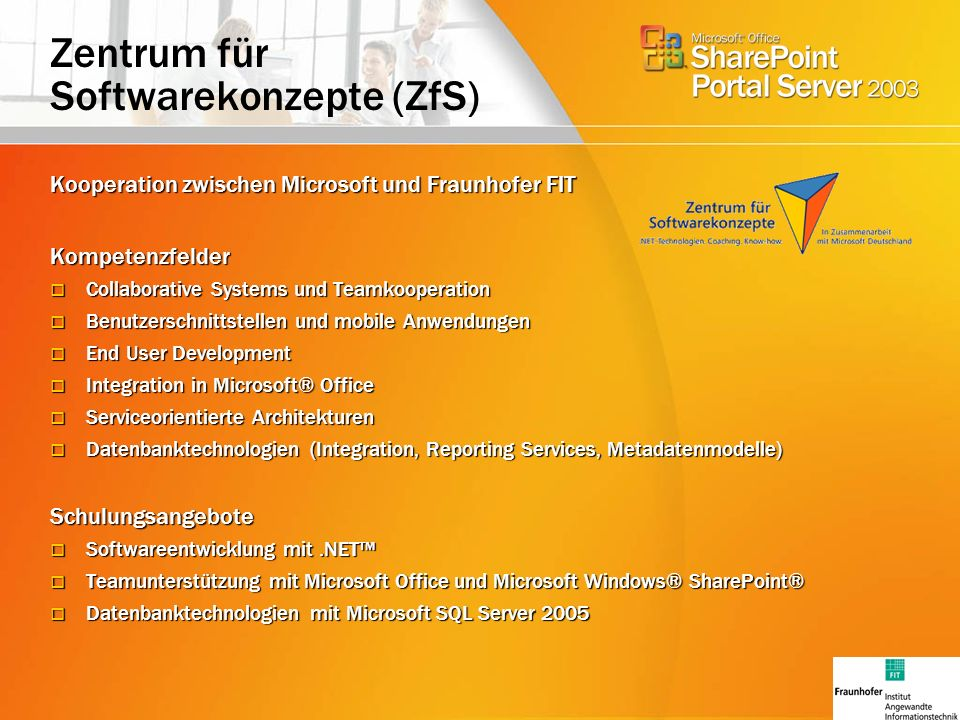Zentrum für Softwarekonzepte (ZfS) Kooperation zwischen Microsoft und Fraunhofer FIT Kompetenzfelder Collaborative Systems und Teamkooperation Collaborative Systems und Teamkooperation Benutzerschnittstellen und mobile Anwendungen Benutzerschnittstellen und mobile Anwendungen End User Development End User Development Integration in Microsoft® Office Integration in Microsoft® Office Serviceorientierte Architekturen Serviceorientierte Architekturen Datenbanktechnologien (Integration, Reporting Services, Metadatenmodelle) Datenbanktechnologien (Integration, Reporting Services, Metadatenmodelle)Schulungsangebote Softwareentwicklung mit.NET Softwareentwicklung mit.NET Teamunterstützung mit Microsoft Office und Microsoft Windows® SharePoint® Teamunterstützung mit Microsoft Office und Microsoft Windows® SharePoint® Datenbanktechnologien mit Microsoft SQL Server 2005 Datenbanktechnologien mit Microsoft SQL Server 2005