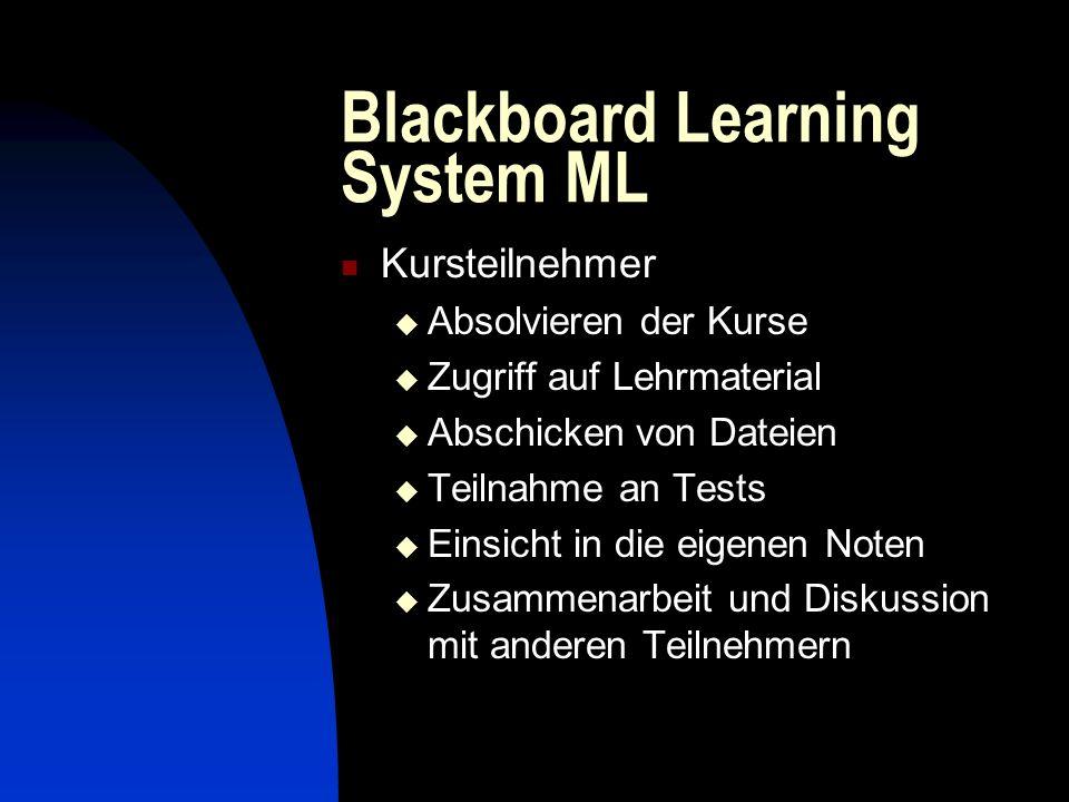 Blackboard Learning System ML Kursteilnehmer Absolvieren der Kurse Zugriff auf Lehrmaterial Abschicken von Dateien Teilnahme an Tests Einsicht in die eigenen Noten Zusammenarbeit und Diskussion mit anderen Teilnehmern