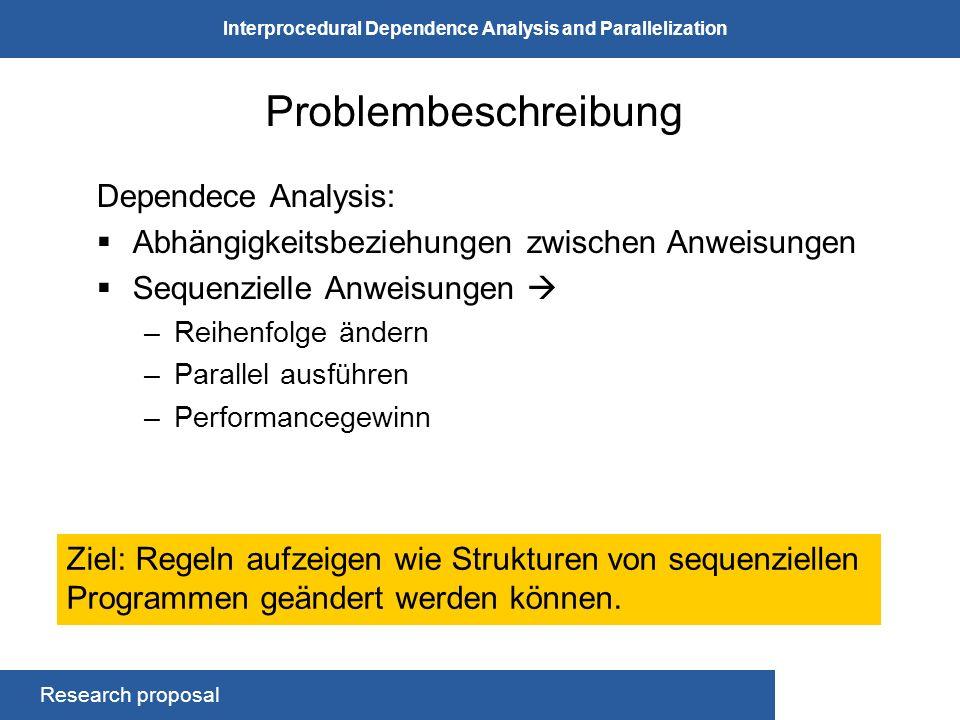 Research proposal Interprocedural Dependence Analysis and Parallelization Problembeschreibung - Beispiel int a; int b; for (int i = 0; i < bla; i++) { a = i; // S1 b += i; // S2 }