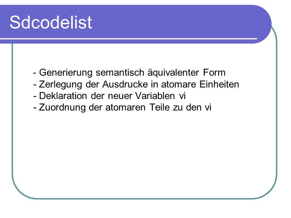 Sdcodelist - Generierung semantisch äquivalenter Form - Zerlegung der Ausdrucke in atomare Einheiten - Deklaration der neuer Variablen vi - Zuordnung der atomaren Teile zu den vi