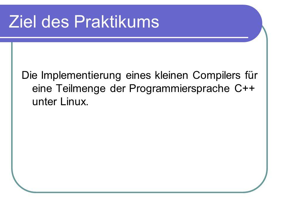 Ziel des Praktikums Die Implementierung eines kleinen Compilers für eine Teilmenge der Programmiersprache C++ unter Linux.