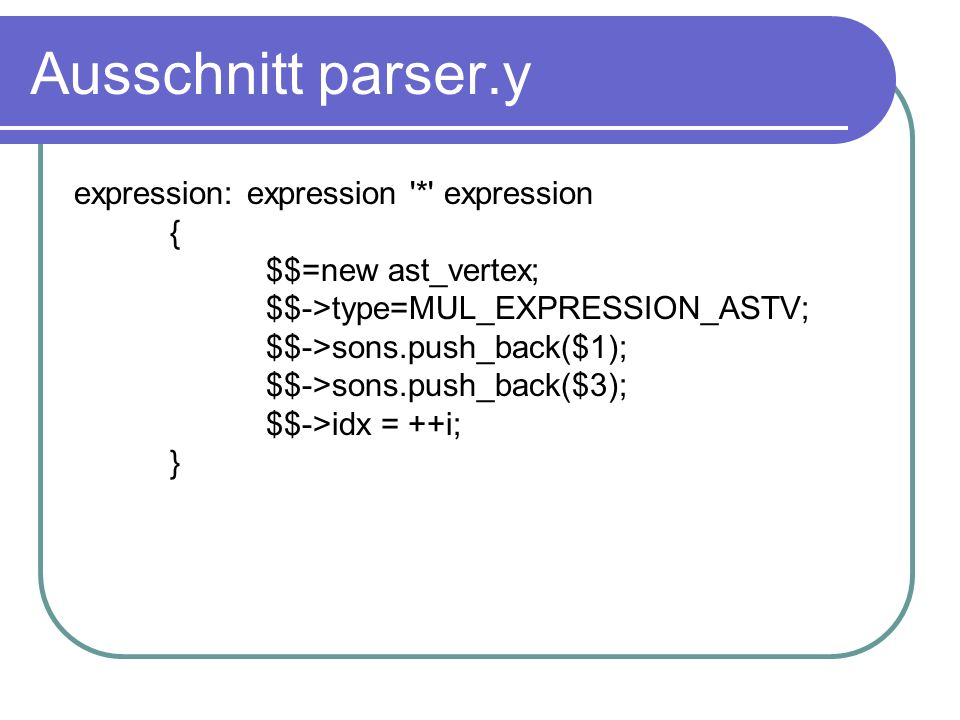 Ausschnitt parser.y expression: expression * expression { $$=new ast_vertex; $$->type=MUL_EXPRESSION_ASTV; $$->sons.push_back($1); $$->sons.push_back($3); $$->idx = ++i; }