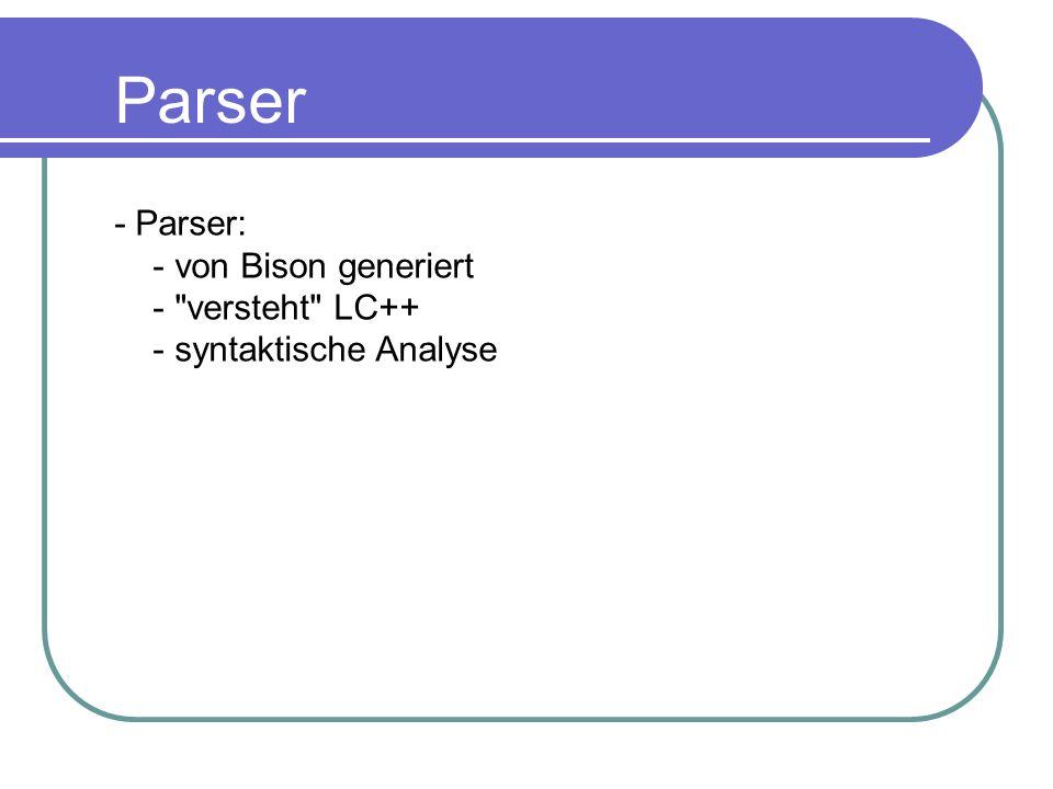 - Parser: - von Bison generiert - versteht LC++ - syntaktische Analyse Parser