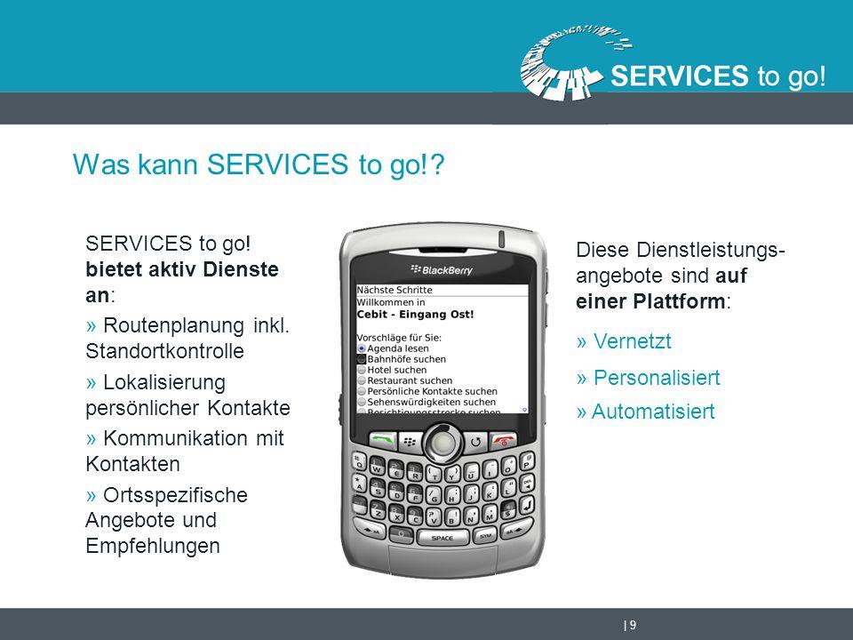 | 9 Was kann SERVICES to go!? SERVICES to go! bietet aktiv Dienste an: » Routenplanung inkl. Standortkontrolle » Lokalisierung persönlicher Kontakte »