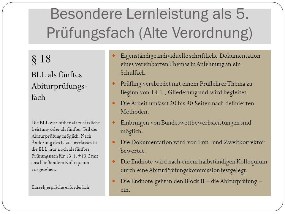Besondere Lernleistung als 5. Prüfungsfach (Alte Verordnung) § 18 BLL als fünftes Abiturprüfungs- fach Die BLL war bisher als zusätzliche Leistung ode