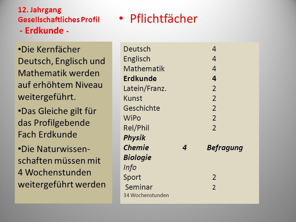 12. Jahrgang Gesellschaftliches Profil - Erdkunde - Pflichtfächer Die Kernfächer Deutsch, Englisch und Mathematik werden auf erhöhtem Niveau weitergef