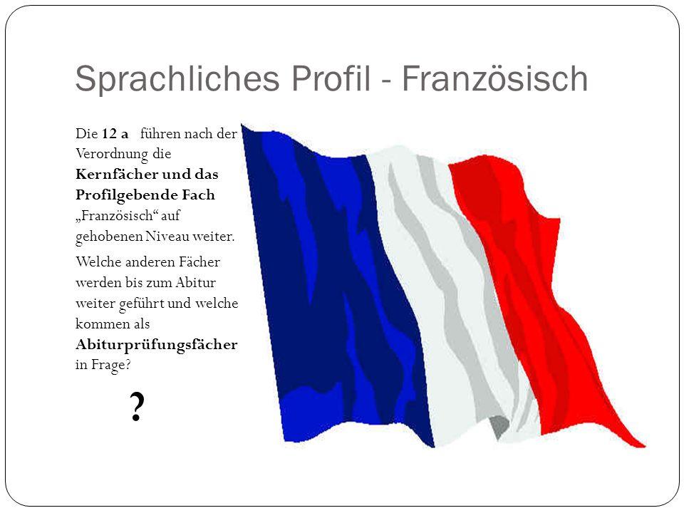 Sprachliches Profil - Französisch Die 12 a führen nach der Verordnung die Kernfächer und das Profilgebende Fach Französisch auf gehobenen Niveau weiter.