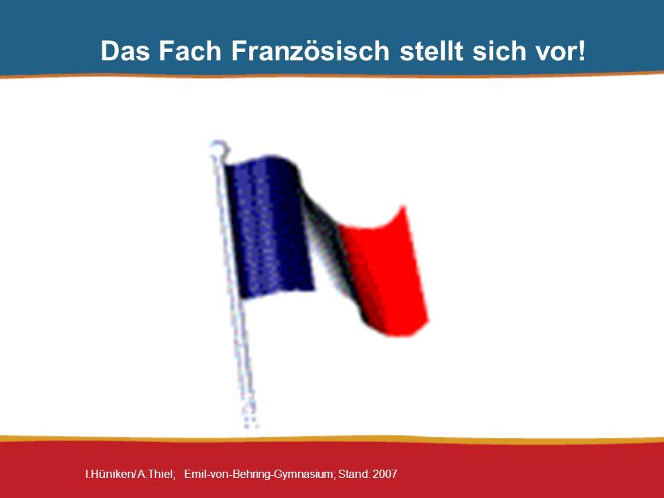 I.Hüniken/ A.Thiel; Emil-von-Behring-Gymnasium; Stand: 2007 Das Fach Französisch stellt sich vor!