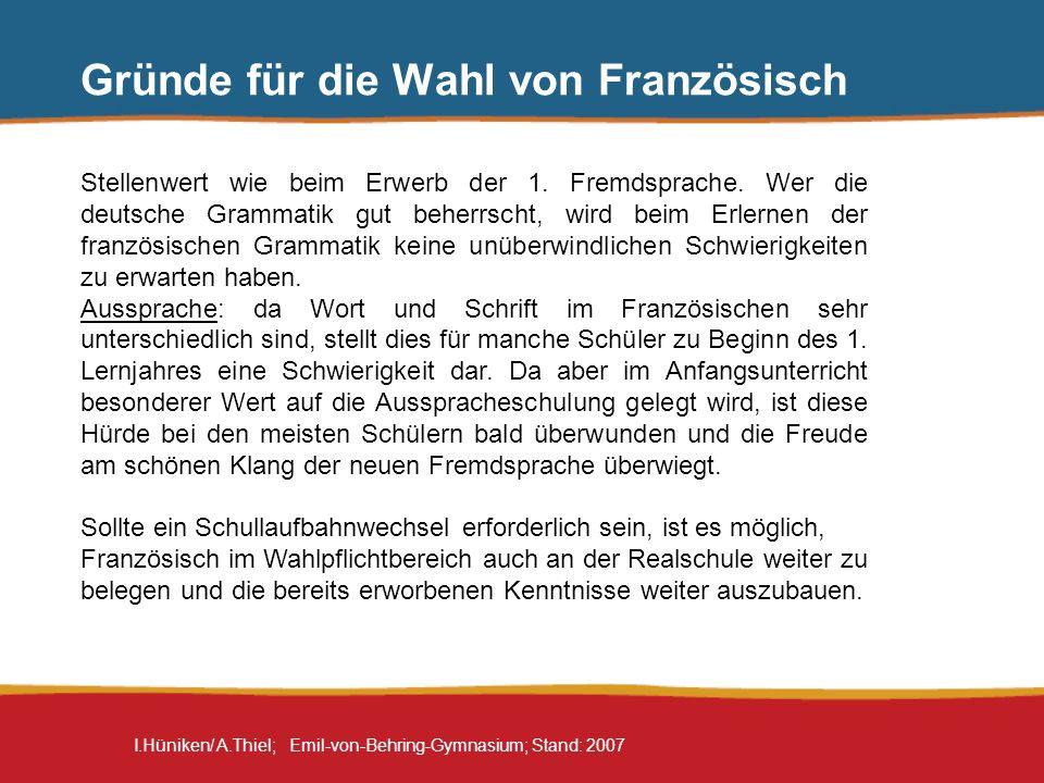 I.Hüniken/ A.Thiel; Emil-von-Behring-Gymnasium; Stand: 2007 Gründe für die Wahl von Französisch Französisch ist eine Brückensprache zu anderen romanischen Sprachen Ab der 9.