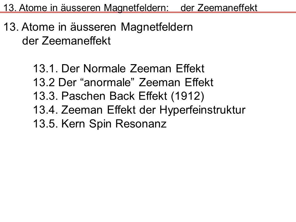 13. Atome in äusseren Magnetfeldern der Zeemaneffekt 13.1. Der Normale Zeeman Effekt 13.2 Der anormale Zeeman Effekt 13.3. Paschen Back Effekt (1912)