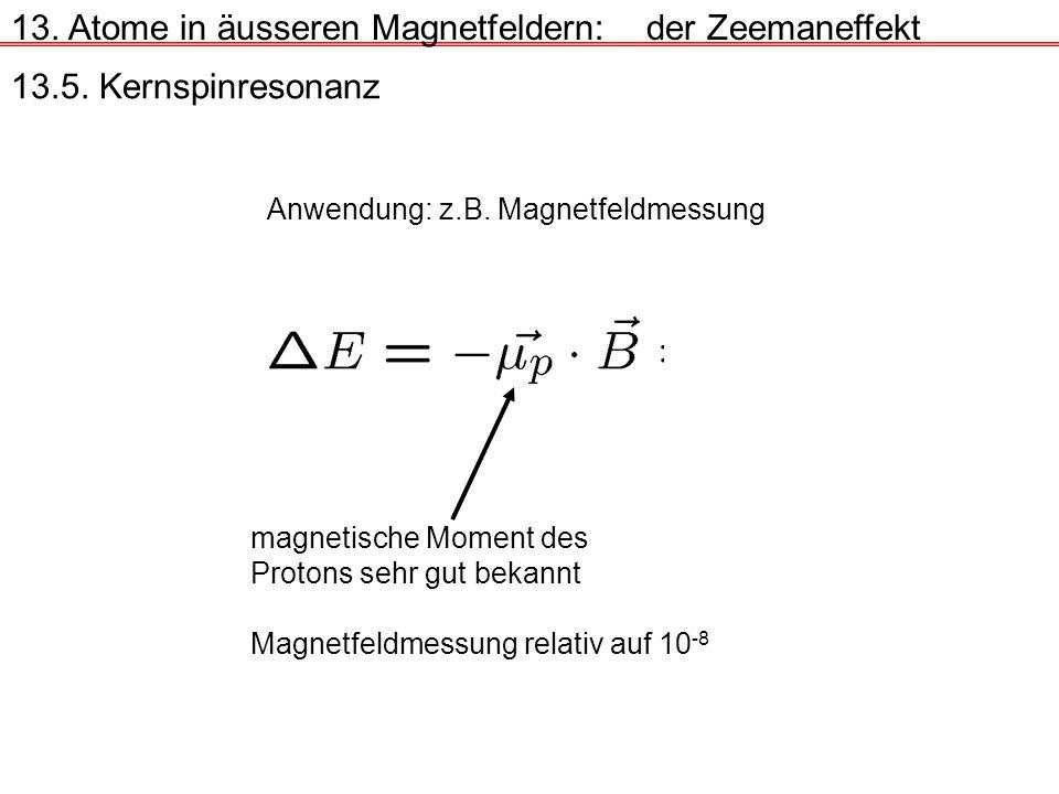 13. Atome in äusseren Magnetfeldern:der Zeemaneffekt 13.5. Kernspinresonanz Anwendung: z.B. Magnetfeldmessung magnetische Moment des Protons sehr gut