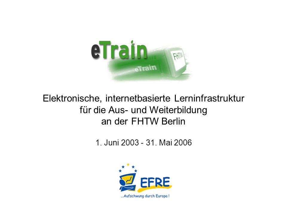 Erweiterung und Modernisierung der technischen und baulichen Infrastruktur für Lehre und Weiterbildung an der FHTW Integriertes Serviceangebot für Lehrende und Lernende http://etrain.fhtw-berlin.de Ziele