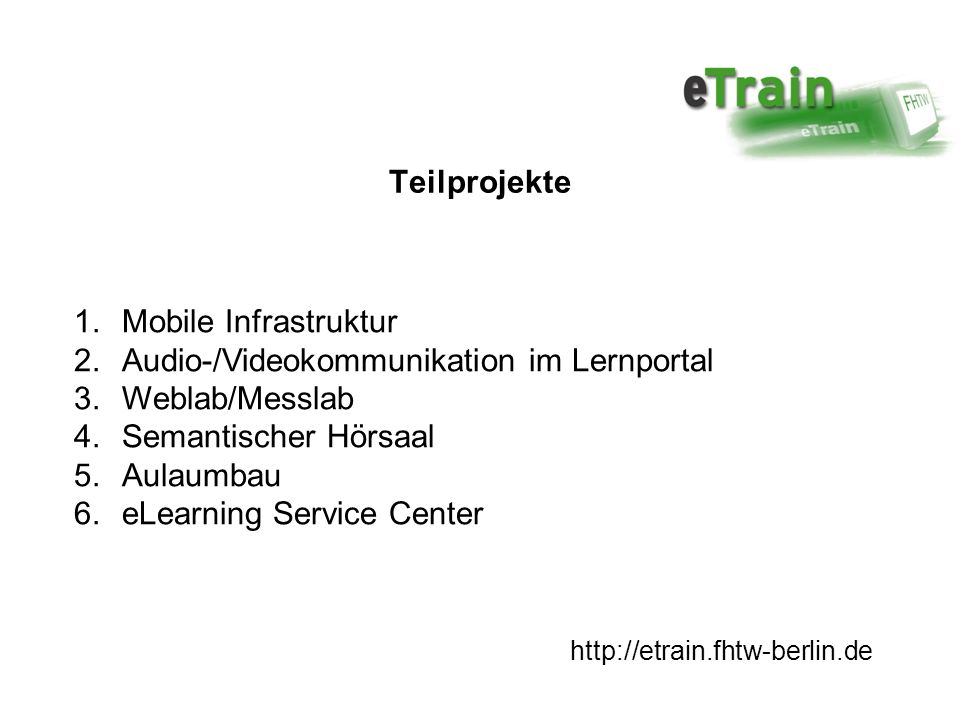 1.Mobile Infrastruktur 2.Audio-/Videokommunikation im Lernportal 3.Weblab/Messlab 4.Semantischer Hörsaal 5.Aulaumbau 6.eLearning Service Center http://etrain.fhtw-berlin.de Teilprojekte
