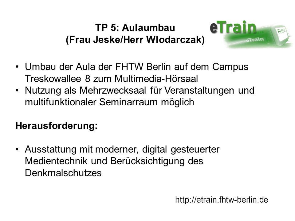 http://etrain.fhtw-berlin.de TP 5: Aulaumbau (Frau Jeske/Herr Wlodarczak) Umbau der Aula der FHTW Berlin auf dem Campus Treskowallee 8 zum Multimedia-