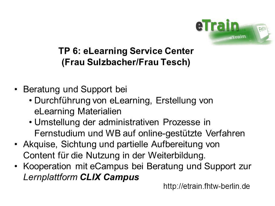 http://etrain.fhtw-berlin.de TP 6: eLearning Service Center (Frau Sulzbacher/Frau Tesch) Beratung und Support bei Durchführung von eLearning, Erstellung von eLearning Materialien Umstellung der administrativen Prozesse in Fernstudium und WB auf online-gestützte Verfahren Akquise, Sichtung und partielle Aufbereitung von Content für die Nutzung in der Weiterbildung.