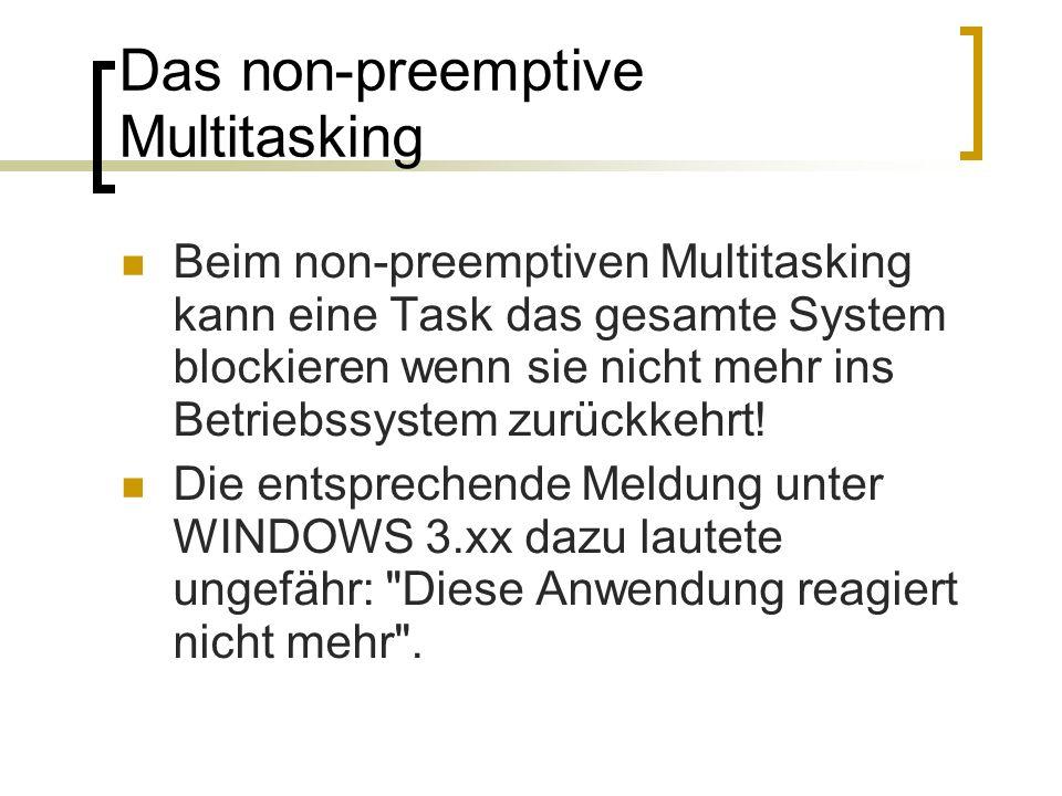 Das non-preemptive Multitasking Beim non-preemptiven Multitasking kann eine Task das gesamte System blockieren wenn sie nicht mehr ins Betriebssystem