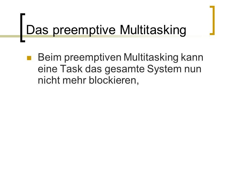 Das preemptive Multitasking Beim preemptiven Multitasking kann eine Task das gesamte System nun nicht mehr blockieren,