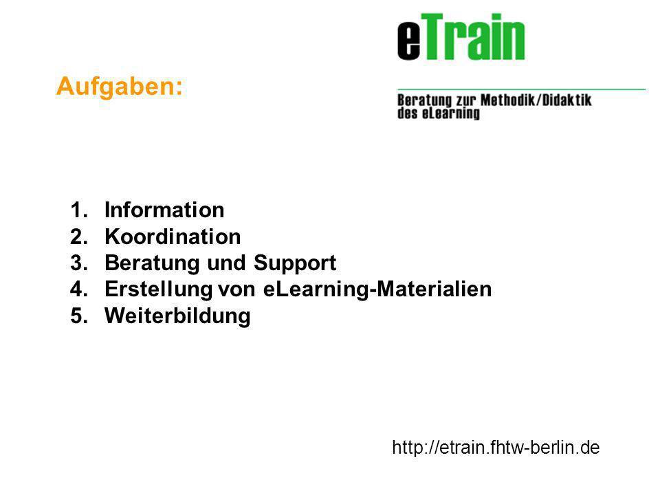 http://etrain.fhtw-berlin.de 1.Information 2.Koordination 3.Beratung und Support 4.Erstellung von eLearning-Materialien 5.Weiterbildung Aufgaben:
