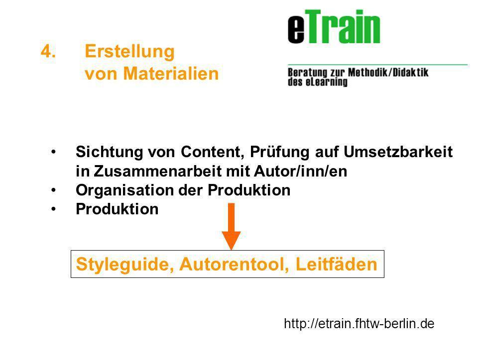 http://etrain.fhtw-berlin.de Sichtung von Content, Prüfung auf Umsetzbarkeit in Zusammenarbeit mit Autor/inn/en Organisation der Produktion Produktion 4.Erstellung von Materialien Styleguide, Autorentool, Leitfäden
