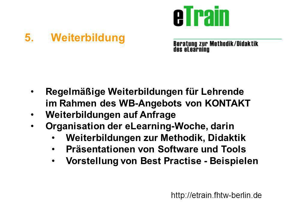 http://etrain.fhtw-berlin.de Regelmäßige Weiterbildungen für Lehrende im Rahmen des WB-Angebots von KONTAKT Weiterbildungen auf Anfrage Organisation der eLearning-Woche, darin Weiterbildungen zur Methodik, Didaktik Präsentationen von Software und Tools Vorstellung von Best Practise - Beispielen 5.Weiterbildung