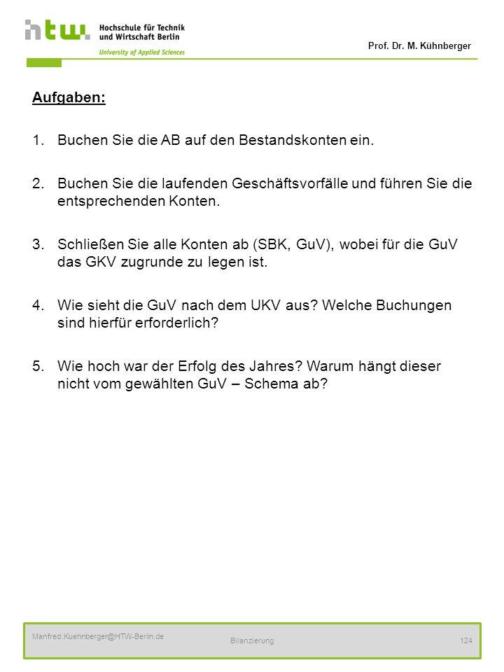 Prof. Dr. M. Kühnberger Manfred.Kuehnberger@HTW-Berlin.de Bilanzierung124 Aufgaben: 1.Buchen Sie die AB auf den Bestandskonten ein. 2.Buchen Sie die l