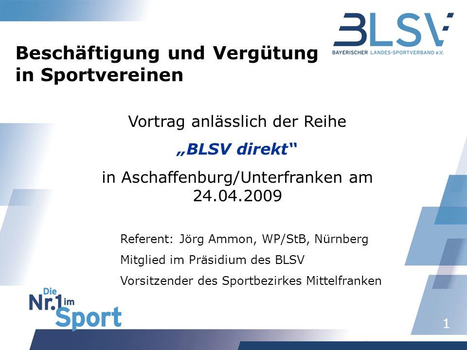 1 Vortrag anlässlich der Reihe BLSV direkt in Aschaffenburg/Unterfranken am 24.04.2009 Beschäftigung und Vergütung in Sportvereinen Referent: Jörg Ammon, WP/StB, Nürnberg Mitglied im Präsidium des BLSV Vorsitzender des Sportbezirkes Mittelfranken