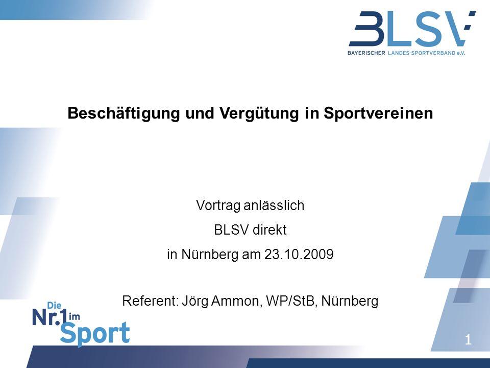 1 Beschäftigung und Vergütung in Sportvereinen Vortrag anlässlich BLSV direkt in Nürnberg am 23.10.2009 Referent: Jörg Ammon, WP/StB, Nürnberg