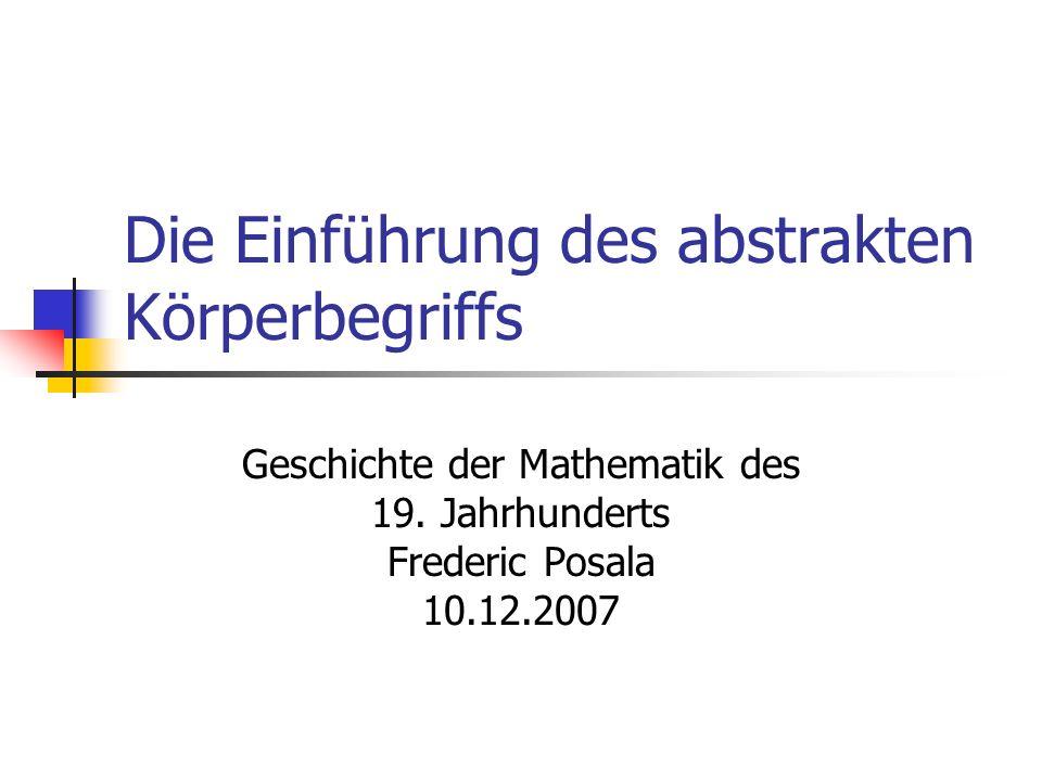Die Einführung des abstrakten Körperbegriffs Geschichte der Mathematik des 19. Jahrhunderts Frederic Posala 10.12.2007