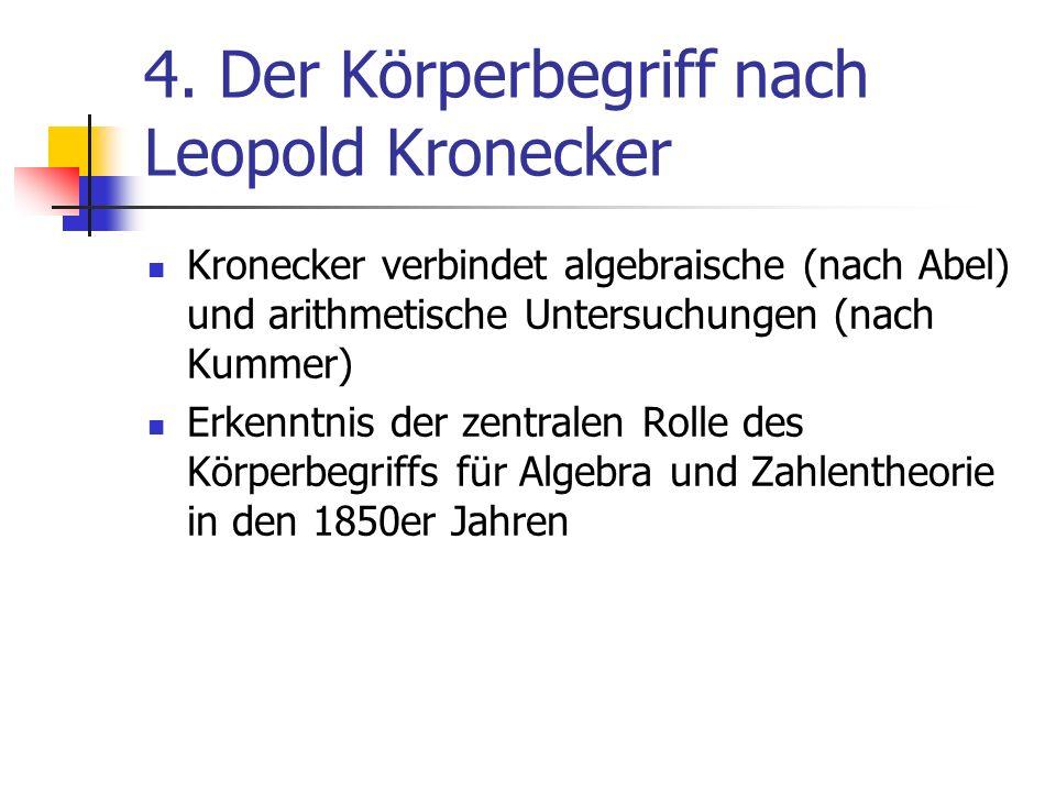 4. Der Körperbegriff nach Leopold Kronecker Kronecker verbindet algebraische (nach Abel) und arithmetische Untersuchungen (nach Kummer) Erkenntnis der