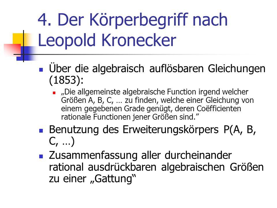 4. Der Körperbegriff nach Leopold Kronecker Über die algebraisch auflösbaren Gleichungen (1853): Die allgemeinste algebraische Function irgend welcher