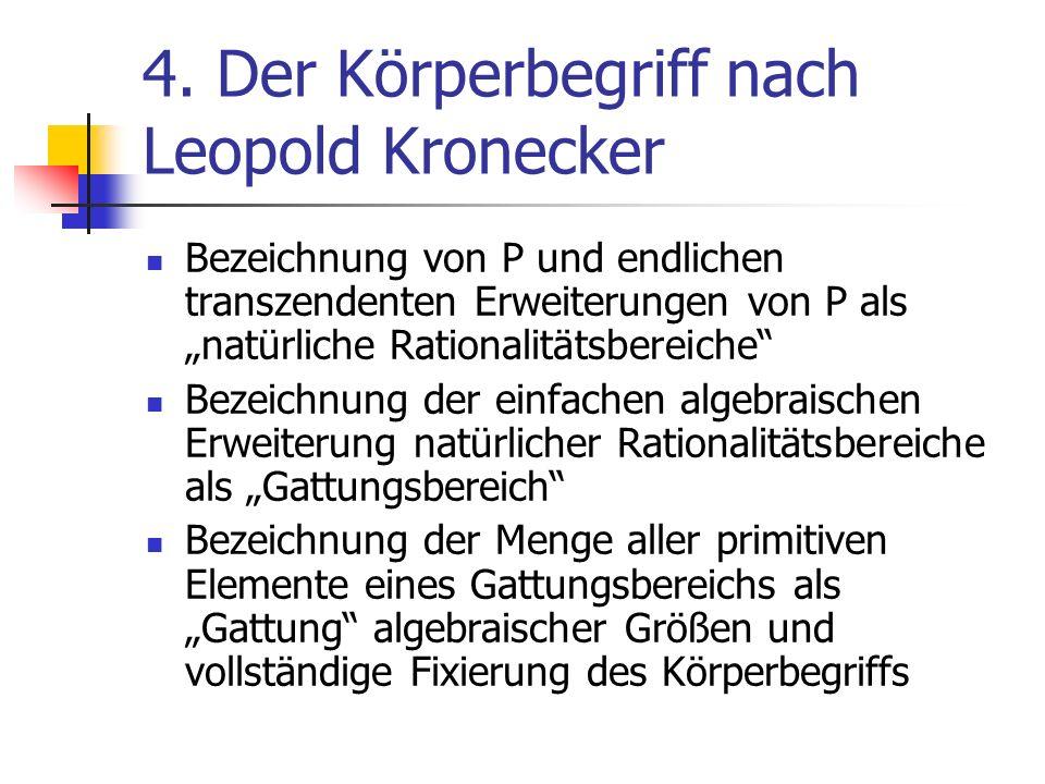 4. Der Körperbegriff nach Leopold Kronecker Bezeichnung von P und endlichen transzendenten Erweiterungen von P als natürliche Rationalitätsbereiche Be