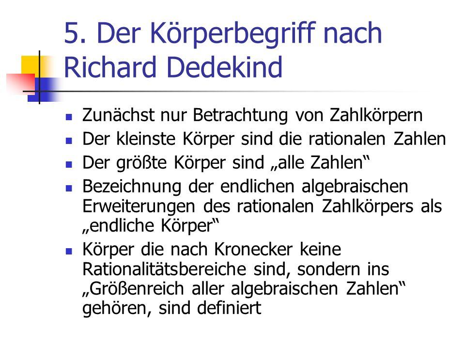 5. Der Körperbegriff nach Richard Dedekind Zunächst nur Betrachtung von Zahlkörpern Der kleinste Körper sind die rationalen Zahlen Der größte Körper s