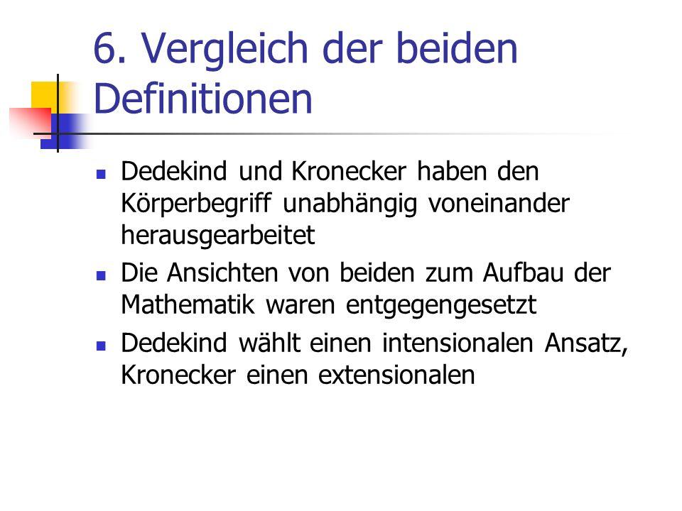 6. Vergleich der beiden Definitionen Dedekind und Kronecker haben den Körperbegriff unabhängig voneinander herausgearbeitet Die Ansichten von beiden z