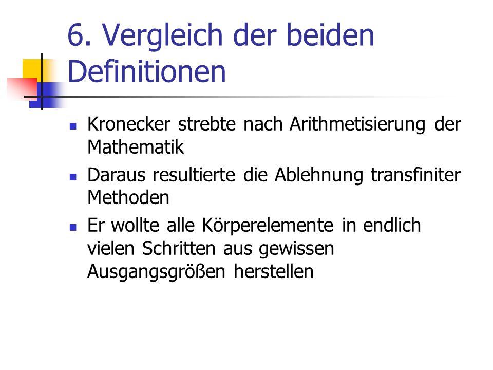 6. Vergleich der beiden Definitionen Kronecker strebte nach Arithmetisierung der Mathematik Daraus resultierte die Ablehnung transfiniter Methoden Er