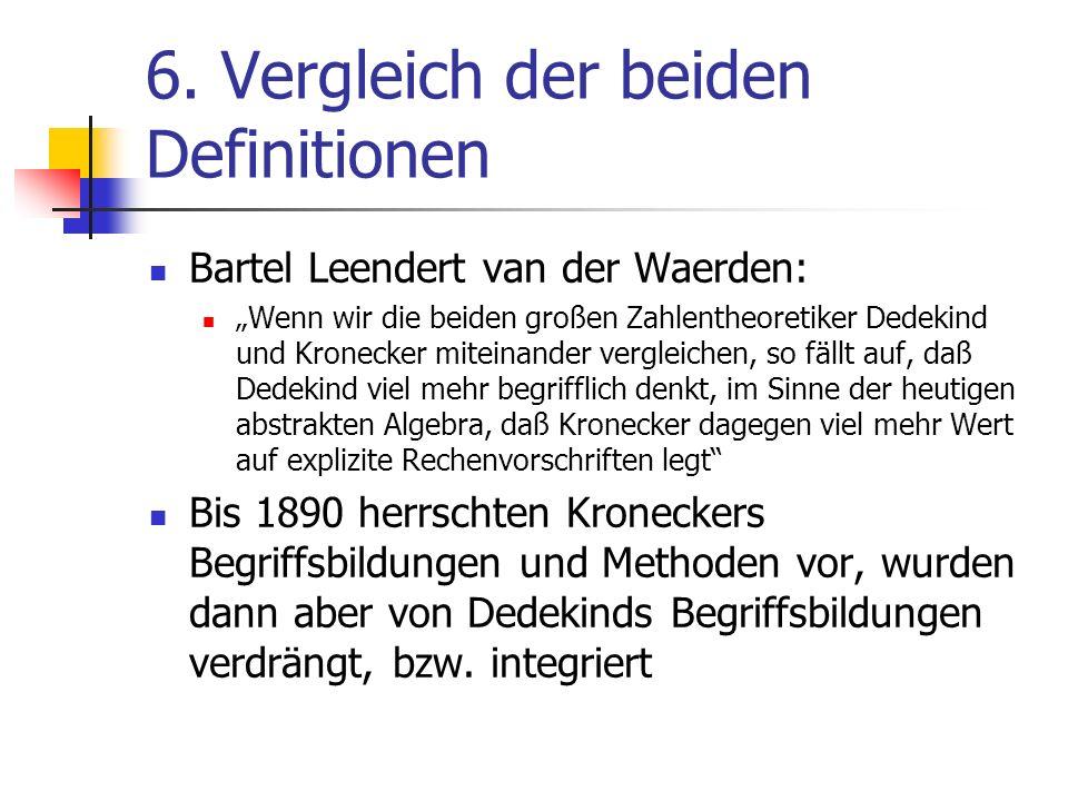 6. Vergleich der beiden Definitionen Bartel Leendert van der Waerden: Wenn wir die beiden großen Zahlentheoretiker Dedekind und Kronecker miteinander