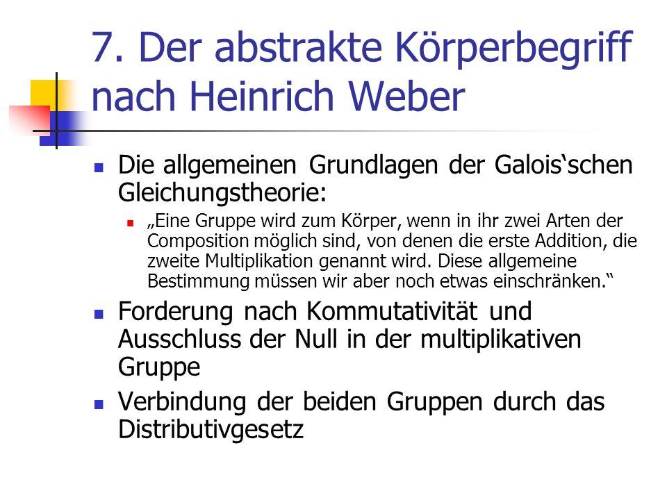 7. Der abstrakte Körperbegriff nach Heinrich Weber Die allgemeinen Grundlagen der Galoisschen Gleichungstheorie: Eine Gruppe wird zum Körper, wenn in