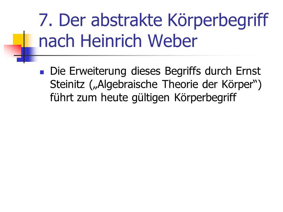 7. Der abstrakte Körperbegriff nach Heinrich Weber Die Erweiterung dieses Begriffs durch Ernst Steinitz (Algebraische Theorie der Körper) führt zum he