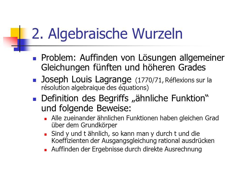 2. Algebraische Wurzeln Problem: Auffinden von Lösungen allgemeiner Gleichungen fünften und höheren Grades Joseph Louis Lagrange (1770/71, Réflexions