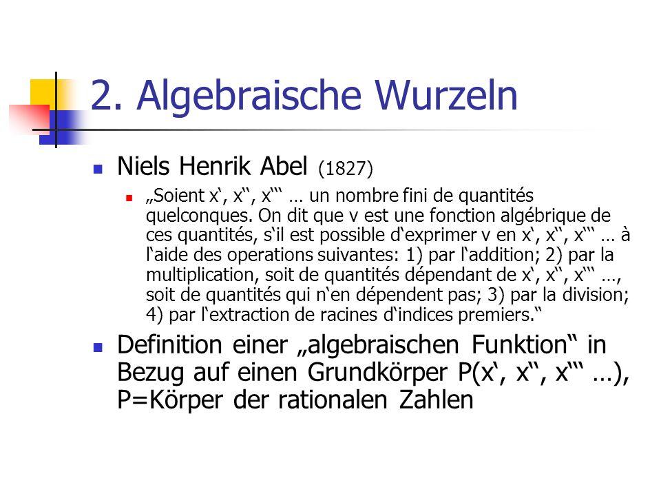 2. Algebraische Wurzeln Niels Henrik Abel (1827) Soient x, x, x … un nombre fini de quantités quelconques. On dit que v est une fonction algébrique de