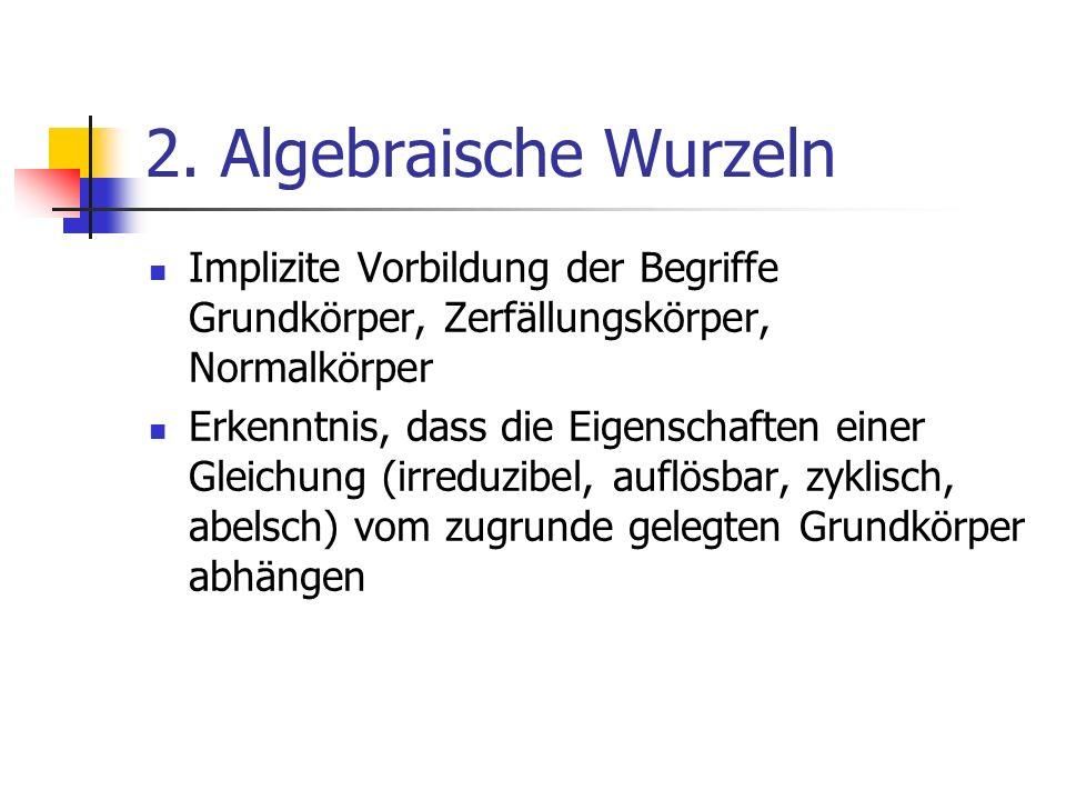 2. Algebraische Wurzeln Implizite Vorbildung der Begriffe Grundkörper, Zerfällungskörper, Normalkörper Erkenntnis, dass die Eigenschaften einer Gleich